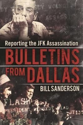 Bulletins from Dallas: Reporting the JFK Assassination (Hardback)