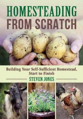 Homesteading From Scratch: Building Your Self-Sufficient Homestead, Start to Finish (Paperback)