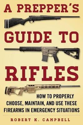 A Prepper's Guide to Rifles: How to Properly Choose, Maintain, and Use These Firearms in Emergency Situations (Paperback)