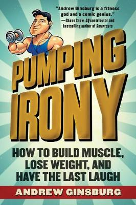 Pumping Irony: How to Build Muscle, Lose Weight, and Have the Last Laugh (Paperback)
