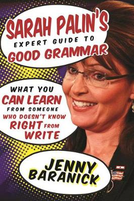 Sarah Palin's Expert Guide to Good Grammar: What You Can Learn from Someone Who Doesn't Know Right from Write (Hardback)