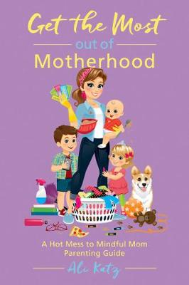 Get the Most out of Motherhood: A Hot Mess to Mindful Mom Parenting Guide - Hot Mess to Mindful Mom (Paperback)