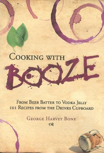 Cooking with Booze: From Beer Batter to Vodka Jelly, 101 Recipes from the Liquor Cabinet (Hardback)