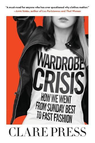 Wardrobe Crisis: How We Went from Sunday Best to Fast Fashion (Hardback)