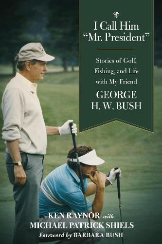 """I Call Him """"Mr. President"""": Stories of Golf, Fishing, and Life with My Friend George H. W. Bush (Hardback)"""