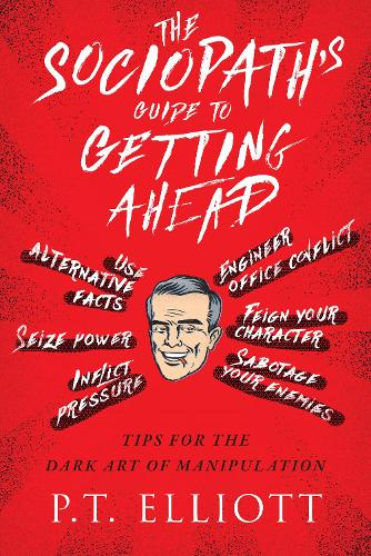 The Sociopath's Guide to Getting Ahead: Tips for the Dark Art of Manipulation (Hardback)
