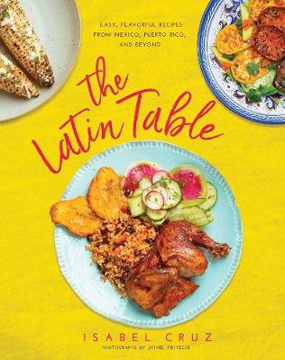 The Latin Table: Easy, Flavorful Recipes from Mexico, Puerto Rico, and Beyond (Hardback)