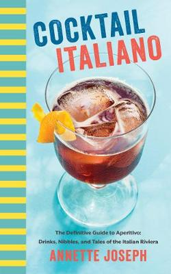 Cocktail Italiano: The Definitive Guide to Aperitivo: Drinks, Nibbles, and Tales of the Italian Riviera (Hardback)
