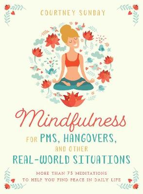 Mindfulness for PMS, Hangovers, and Other Real-World Situations: More Than 75 Meditations to Help You Find Peace in Daily Life (Paperback)