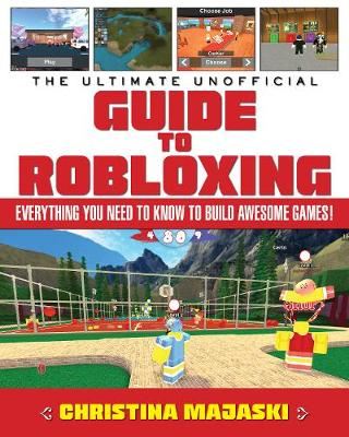 The Ultimate Unofficial Guide to Robloxing: Everything You Need to Know to Build Awesome Games! (Hardback)