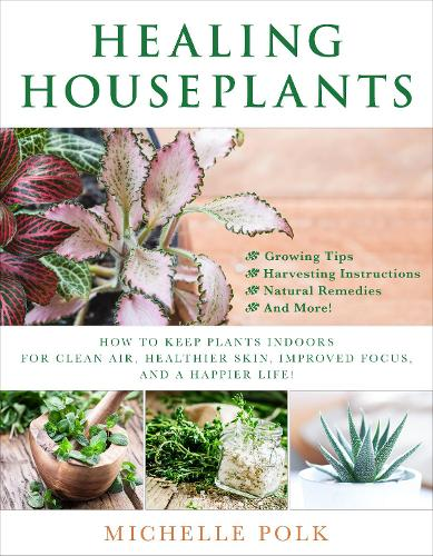 Healing Houseplants: How to Keep Plants Indoors for Clean Air, Healthier Skin, Improved Focus, and a Happier Life! (Paperback)