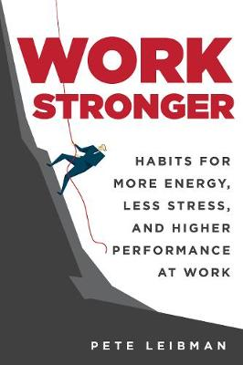 Work Stronger: Habits for More Energy, Less Stress, and Higher Performance at Work (Hardback)