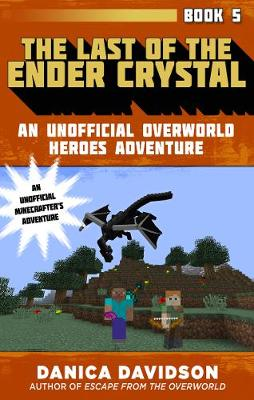 The Last of the Ender Crystal: An Unofficial Overworld Heroes Adventure, Book Five - Unofficial Overworld Heroes Adventure (Hardback)