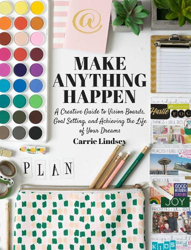 Make Anything Happen: A Creative Guide to Vision Boards, Goal Setting, and Achieving the Life of Your Dreams (Paperback)