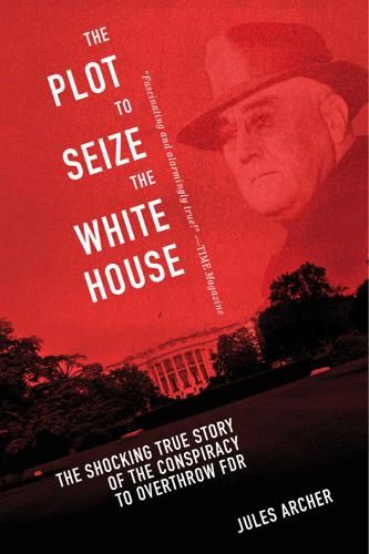 The Plot to Seize the White House: The Shocking TRUE Story of the Conspiracy to Overthrow F.D.R. (Hardback)