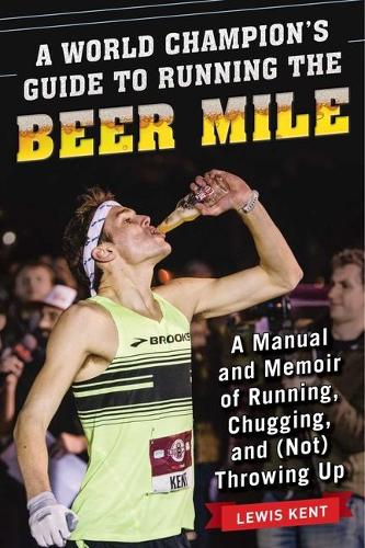 A World Champion's Guide to Running the Beer Mile: A Manual and Memoir of Running, Chugging, and (Not) Throwing Up (Paperback)