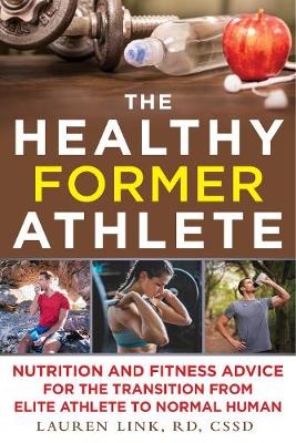 The Healthy Former Athlete: Nutrition and Fitness Advice for the Transition from Elite Athlete to Normal Human (Paperback)
