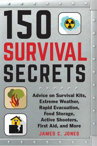 150 Survival Secrets: Advice on Survival Kits, Extreme Weather, Rapid Evacuation, Food Storage, Active Shooters, First Aid, and More (Paperback)