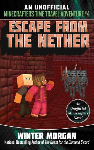 Escape from the Nether: An Unofficial Minecrafters Time Travel Adventure,  Book 4 - An Unofficial Minecrafters Time Travel Adventure 4 (Paperback)