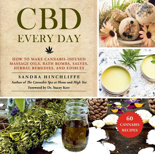 CBD Every Day: How to Make Cannabis-Infused Massage Oils, Bath Bombs, Salves, Herbal Remedies, and Edibles (Hardback)