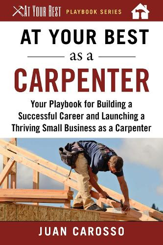 At Your Best as a Carpenter: Your Playbook for Building a Successful Career and Launching a Thriving Small Business as a Carpenter - At Your Best Playbooks (Paperback)