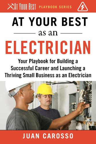At Your Best as an Electrician: Your Playbook for Building a Successful Career and Launching a Thriving Small Business as an Electrician - At Your Best Playbooks (Paperback)
