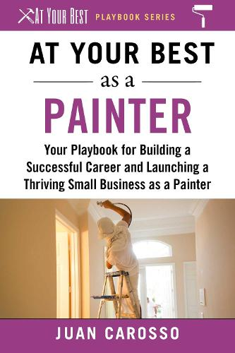 At Your Best as a Painter: Your Playbook for Building a Great Career and Launching a Thriving Small Business as a Painter - At Your Best Playbooks (Paperback)