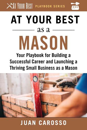 At Your Best as a Mason: Your Playbook for Building a Great Career and Launching a Thriving Small Business as a Mason - At Your Best Playbooks (Paperback)