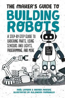 The Maker's Guide to Building Robots: A Step-by-Step Guide to Ordering Parts, Using Sensors and Lights, Programming, and More (Hardback)
