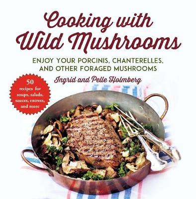 Cooking with Wild Mushrooms: 50 Recipes for Enjoying Your Porcinis, Chanterelles, and Other Foraged Mushrooms (Paperback)