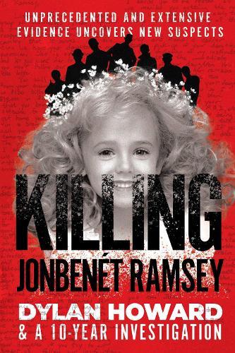 Killing JonBenet Ramsey: Dylan Howard & a 10 Year Investigation - Front Page Detectives (Hardback)
