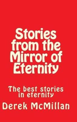 Stories from the Mirror of Eternity: The Best Stories in Eternity - Mirror of Eternity Volume 1 (Paperback)