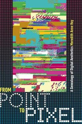 From Point to Pixel: A Genealogy of Digital Aesthetics - Interfaces: Studies in Visual Culture (Paperback)