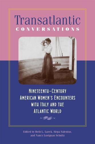 Transatlantic Conversations: Nineteenth-Century American Women's Encounters with Italy and the Atlantic World - Becoming Modern: New Nineteenth-Century Studies (Paperback)