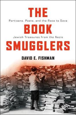 The Book Smugglers: Partisans, Poets, and the Race to Save Jewish Treasures from the Nazis (Hardback)