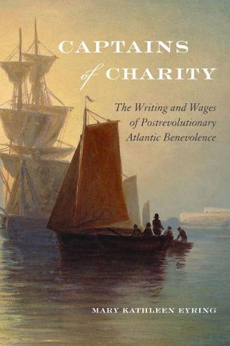 Captains of Charity: The Writing and Wages of Postrevolutionary Atlantic Benevolence - Becoming Modern: New Nineteenth-Century Studies (Hardback)