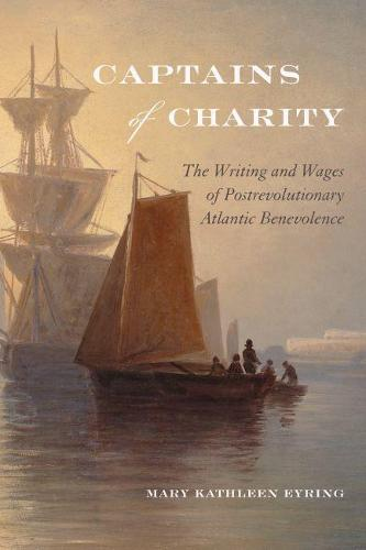 Captains of Charity: The Writing and Wages of Postrevolutionary Atlantic Benevolence - Becoming Modern: New Nineteenth-Century Studies (Paperback)
