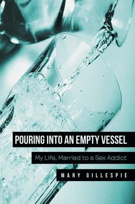 Pouring Into an Empty Vessel: My Life, Married to a Sex Addict (Paperback)