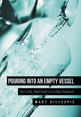 Pouring Into an Empty Vessel: My Life, Married to a Sex Addict (Hardback)