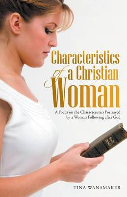 Characteristics of a Christian Woman: A Focus on the Characteristics Portrayed by a Woman Following After God (Paperback)