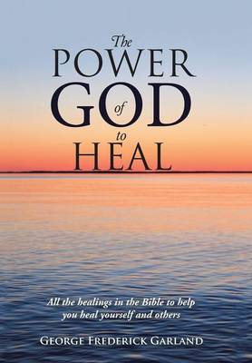 The Power of God to Heal: All the Healings in the Bible to Help You Heal Yourself and Others (Hardback)
