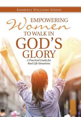 Empowering Women to Walk in God's Glory: A Practical Guide for Real Life Situationsq (Hardback)