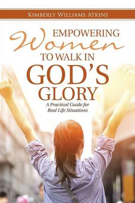 Empowering Women to Walk in God's Glory: A Practical Guide for Real Life Situationsq (Paperback)