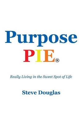 Purpose Pie: Really Living in the Sweet Spot of Life (Paperback)