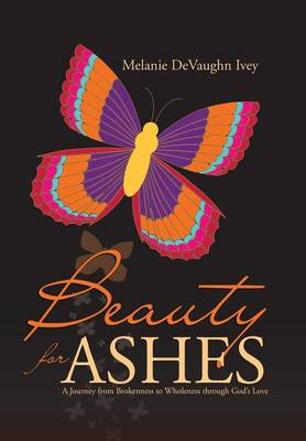Beauty for Ashes: A Journey from Brokenness to Wholeness Through God's Love (Hardback)