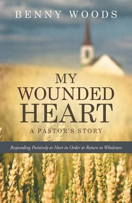 My Wounded Heart: Responding Positively to Hurt in Order to Return to Wholeness (Paperback)
