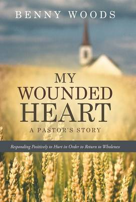 My Wounded Heart: Responding Positively to Hurt in Order to Return to Wholeness (Hardback)