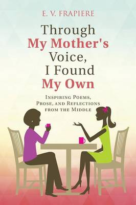 Through My Mother's Voice, I Found My Own: Inspiring Poems, Prose, and Reflections from the Middle (Paperback)