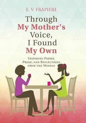Through My Mother's Voice, I Found My Own: Inspiring Poems, Prose, and Reflections from the Middle (Hardback)