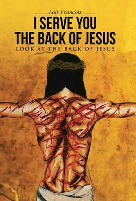 I Serve You the Back of Jesus: Look at the Back of Jesus (Hardback)